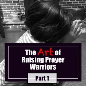 Read more about the article The Art of Raising Prayer Warriors: Part 1