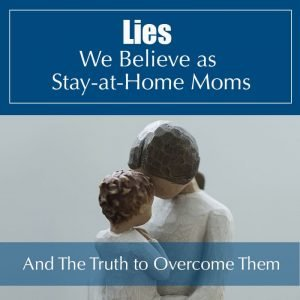 Read more about the article Speaking Truth to the Lies We Believe as SAHMs