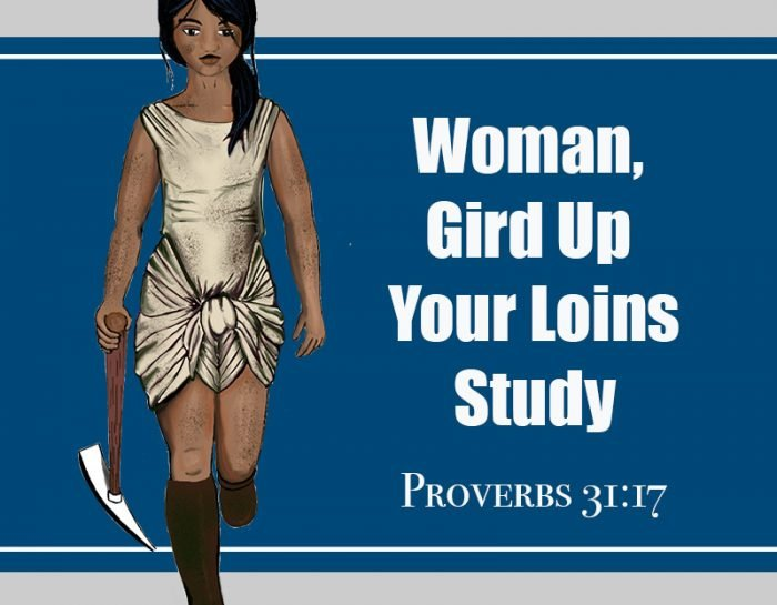 Woman, Gird Up Your Loins (Proverbs 31:17)