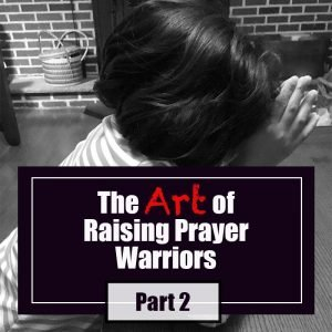 Read more about the article The Art of Raising Prayer Warriors: Part 2