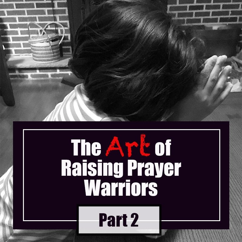 The Art of Raising Prayer Warriors: Part 2