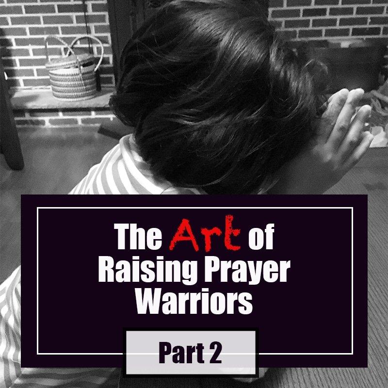 The Art of Raising Prayer Warriors: Part 2