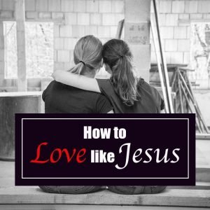 Read more about the article How to Love Like Jesus