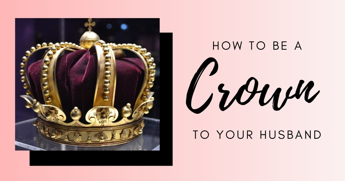 Proverbs 12:4 How to be Crown to Your Husband
